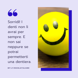 Sorridi! I denti non li avrai per sempre. E non sai neppure se potrai permetterti una dentiera.(Sorria! Você não terá dentes para sempre. E não sabe nem mesmo se poderá pagar uma dentadura).